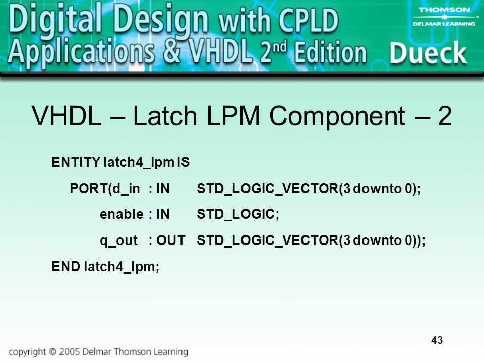 43 VHDL – Latch LPM Component – 2 ENTITY latch4_lpm IS PORT(d_in: INSTD_LOGIC_VECTOR(3 downto 0); enable: INSTD_LOGIC; q_out: OUTSTD_LOGIC_VECTOR(3 do