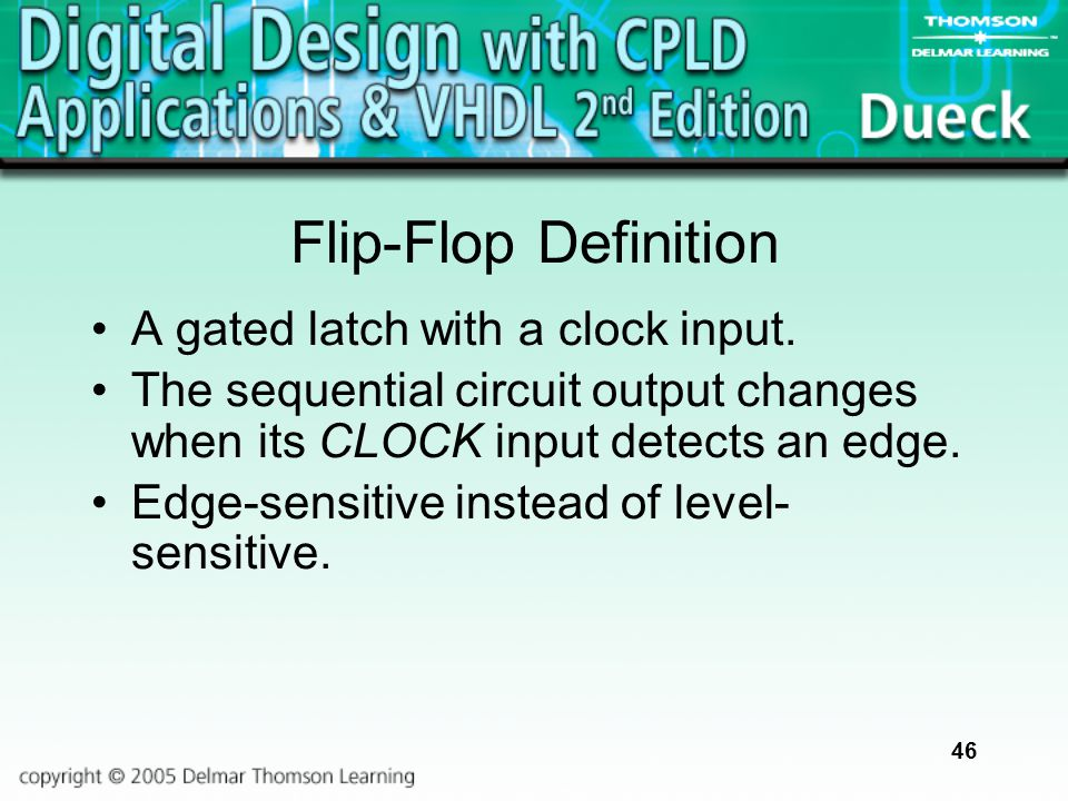 46 Flip-Flop Definition A gated latch with a clock input. The sequential circuit output changes when its CLOCK input detects an edge. Edge-sensitive i