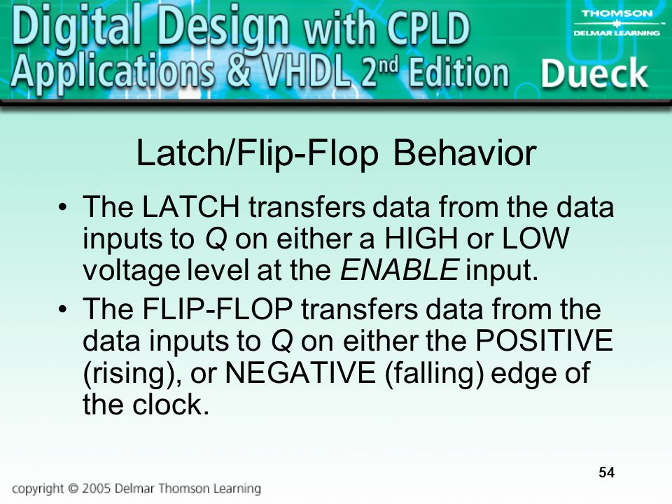 54 Latch/Flip-Flop Behavior The LATCH transfers data from the data inputs to Q on either a HIGH or LOW voltage level at the ENABLE input. The FLIP-FLO