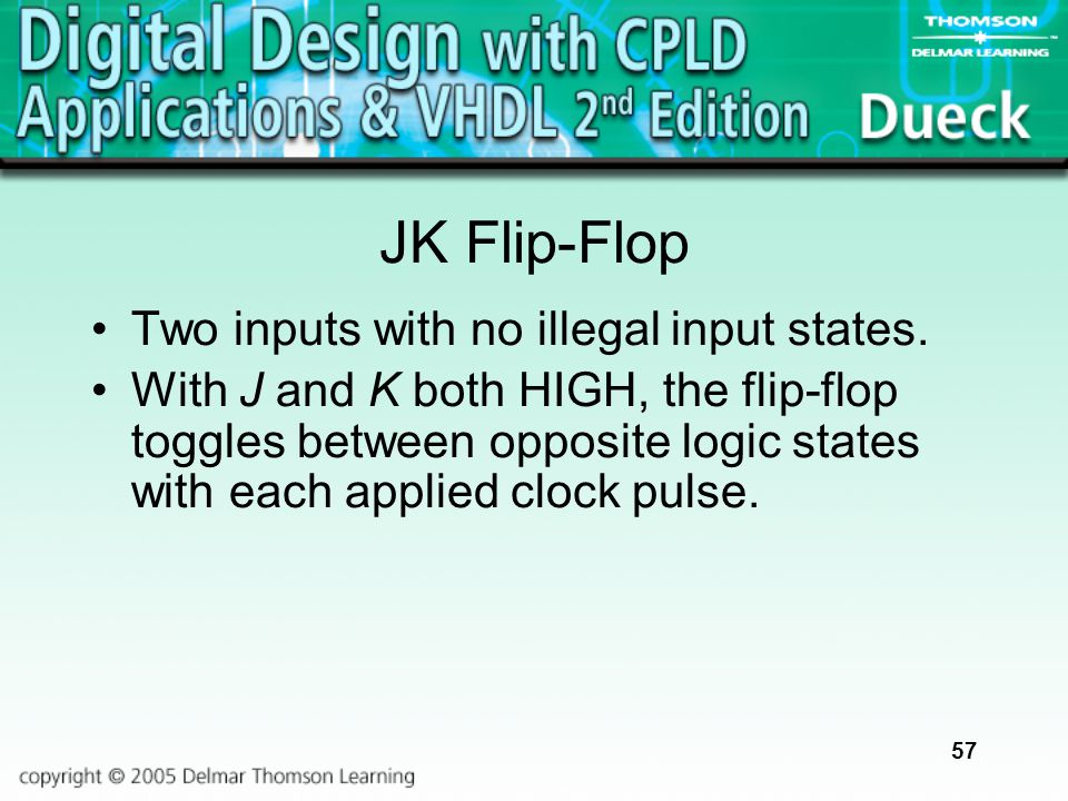 57 JK Flip-Flop Two inputs with no illegal input states. With J and K both HIGH, the flip-flop toggles between opposite logic states with each applied