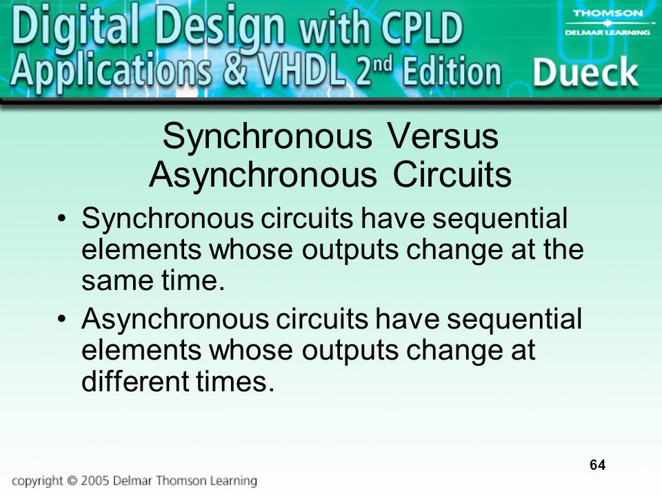 64 Synchronous Versus Asynchronous Circuits Synchronous circuits have sequential elements whose outputs change at the same time. Asynchronous circuits