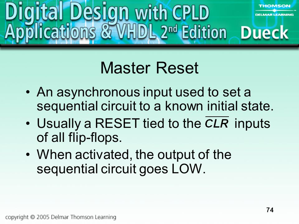 74 Master Reset An asynchronous input used to set a sequential circuit to a known initial state. Usually a RESET tied to the inputs of all flip-flops.