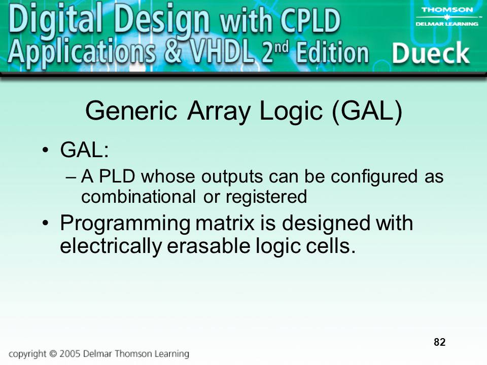 82 Generic Array Logic (GAL) GAL: –A PLD whose outputs can be configured as combinational or registered Programming matrix is designed with electrical