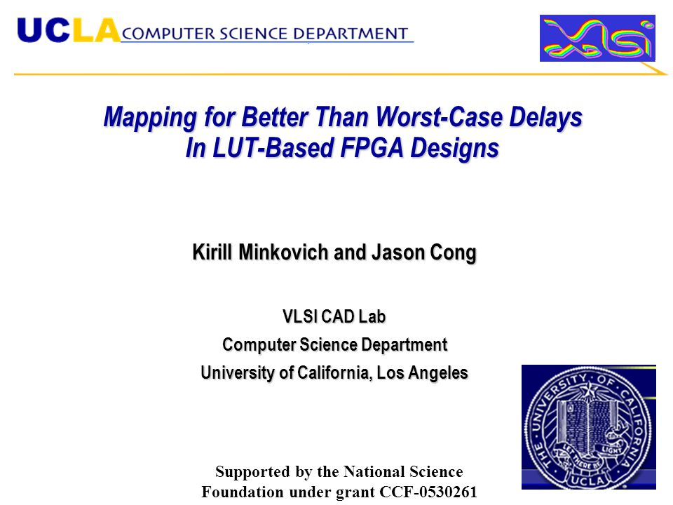 Mapping for Better Than Worst-Case Delays In LUT-Based FPGA Designs Kirill Minkovich and Jason Cong VLSI CAD Lab Computer Science Department University of California, Los Angeles Supported by the National Science Foundation under grant CCF-0530261