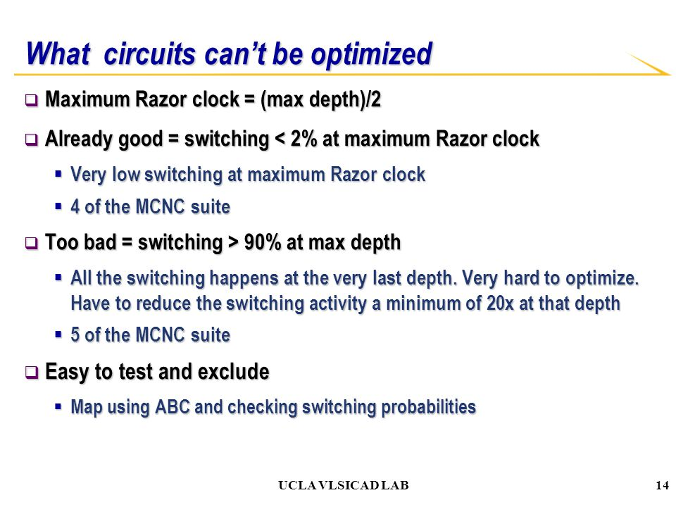 UCLA VLSICAD LAB What circuits can't be optimized  Maximum Razor clock = (max depth)/2  Already good = switching < 2% at maximum Razor clock  Very