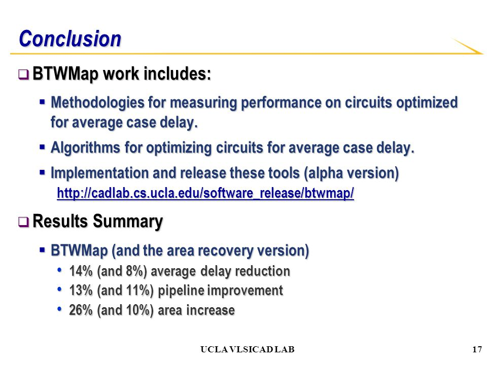 UCLA VLSICAD LAB Conclusion  BTWMap work includes:  Methodologies for measuring performance on circuits optimized for average case delay.  Algorith