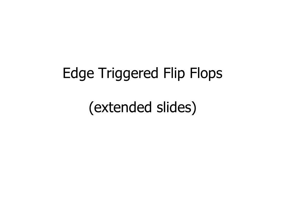 Edge Triggered Flip Flops (extended slides)