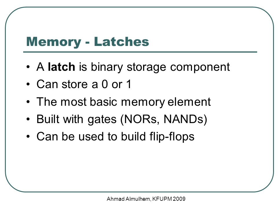 Memory - Latches A latch is binary storage component Can store a 0 or 1 The most basic memory element Built with gates (NORs, NANDs) Can be used to build flip-flops Ahmad Almulhem, KFUPM 2009
