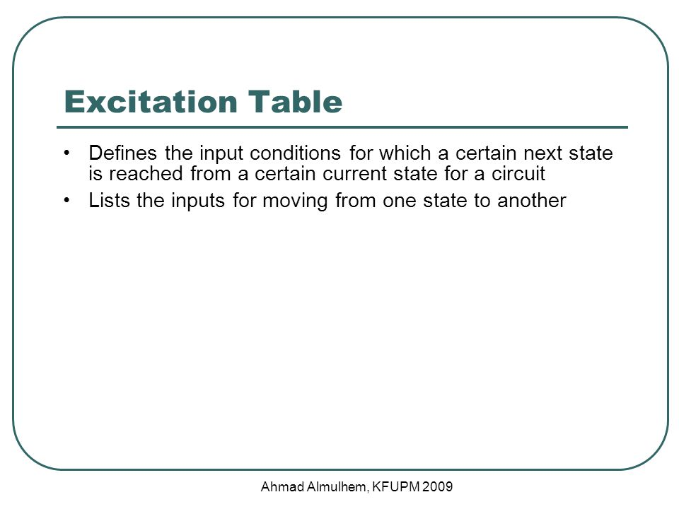 Excitation Table Defines the input conditions for which a certain next state is reached from a certain current state for a circuit Lists the inputs for moving from one state to another Ahmad Almulhem, KFUPM 2009