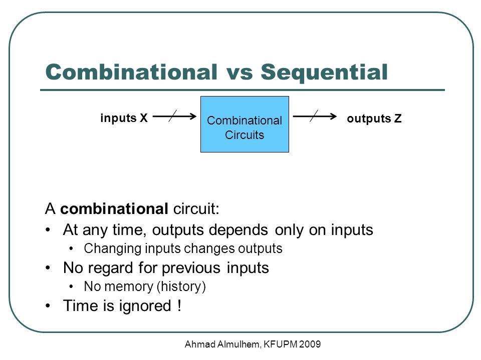 Combinational vs Sequential A combinational circuit: At any time, outputs depends only on inputs Changing inputs changes outputs No regard for previous inputs No memory (history) Time is ignored .