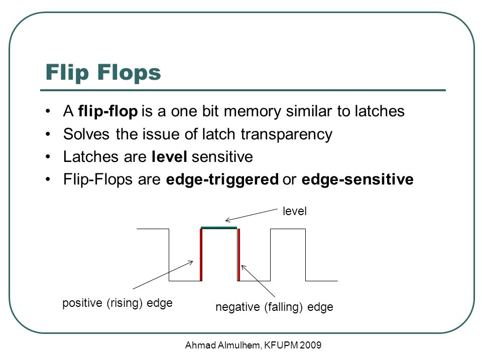 Flip Flops A flip-flop is a one bit memory similar to latches Solves the issue of latch transparency Latches are level sensitive Flip-Flops are edge-triggered or edge-sensitive positive (rising) edge negative (falling) edge level Ahmad Almulhem, KFUPM 2009
