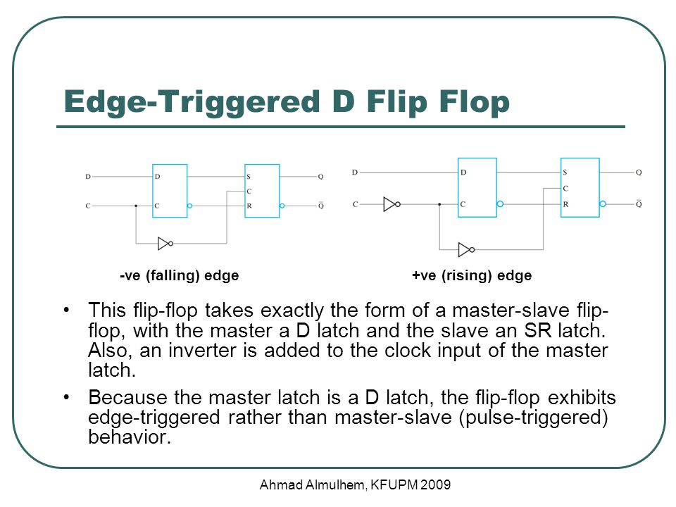 Edge-Triggered D Flip Flop This flip-flop takes exactly the form of a master-slave flip- flop, with the master a D latch and the slave an SR latch.