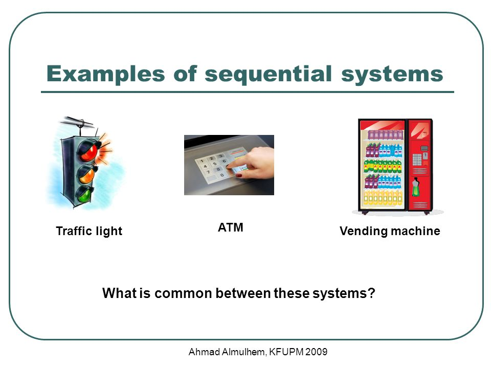 Examples of sequential systems Ahmad Almulhem, KFUPM 2009 Traffic lightVending machine ATM What is common between these systems?