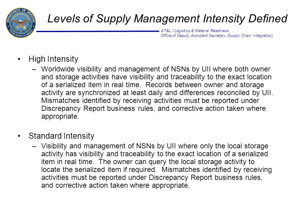 AT&L / Logistics & Material Readiness Office of Deputy Assistant Secretary (Supply Chain Integration) Levels of Supply Management Intensity Defined High Intensity –Worldwide visibility and management of NSNs by UII where both owner and storage activities have visibility and traceability to the exact location of a serialized item in real time.