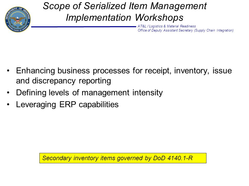 AT&L / Logistics & Material Readiness Office of Deputy Assistant Secretary (Supply Chain Integration) Enhancing business processes for receipt, inventory, issue and discrepancy reporting Defining levels of management intensity Leveraging ERP capabilities Scope of Serialized Item Management Implementation Workshops Secondary inventory items governed by DoD 4140.1-R