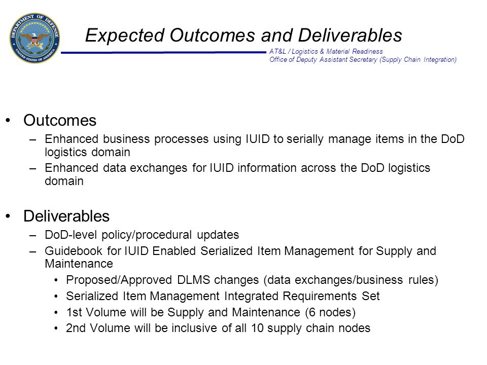 AT&L / Logistics & Material Readiness Office of Deputy Assistant Secretary (Supply Chain Integration) Expected Outcomes and Deliverables Outcomes –Enhanced business processes using IUID to serially manage items in the DoD logistics domain –Enhanced data exchanges for IUID information across the DoD logistics domain Deliverables –DoD-level policy/procedural updates –Guidebook for IUID Enabled Serialized Item Management for Supply and Maintenance Proposed/Approved DLMS changes (data exchanges/business rules) Serialized Item Management Integrated Requirements Set 1st Volume will be Supply and Maintenance (6 nodes) 2nd Volume will be inclusive of all 10 supply chain nodes