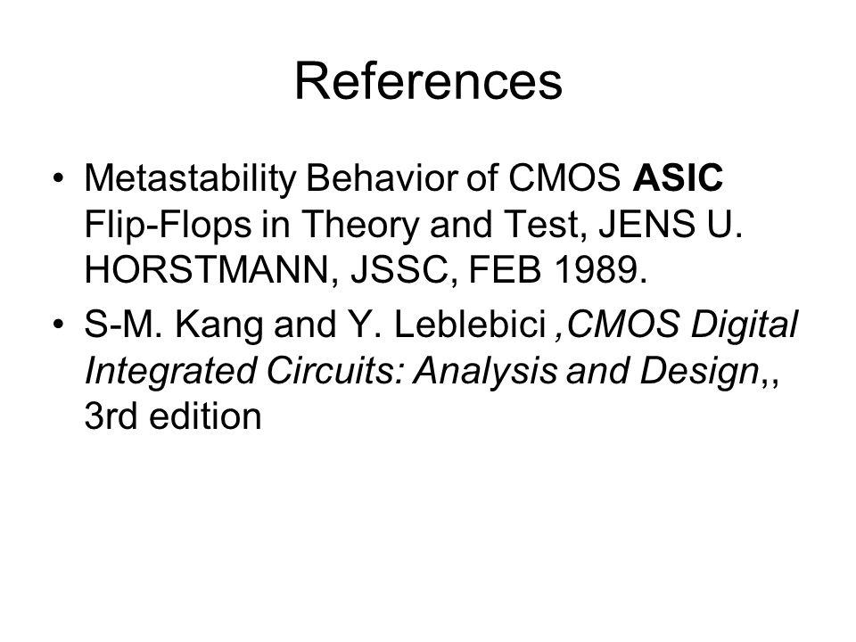 References Metastability Behavior of CMOS ASIC Flip-Flops in Theory and Test, JENS U. HORSTMANN, JSSC, FEB 1989. S-M. Kang and Y. Leblebici,CMOS Digit