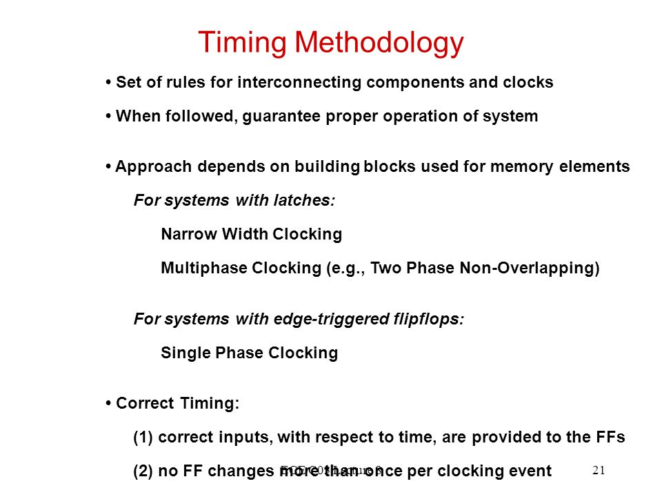 ECE C03 Lecture 821 Timing Methodology Set of rules for interconnecting components and clocks When followed, guarantee proper operation of system Appr