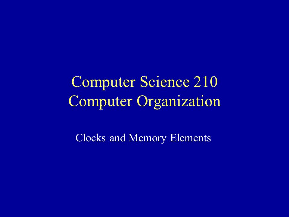 Computer Science 210 Computer Organization Clocks and Memory Elements