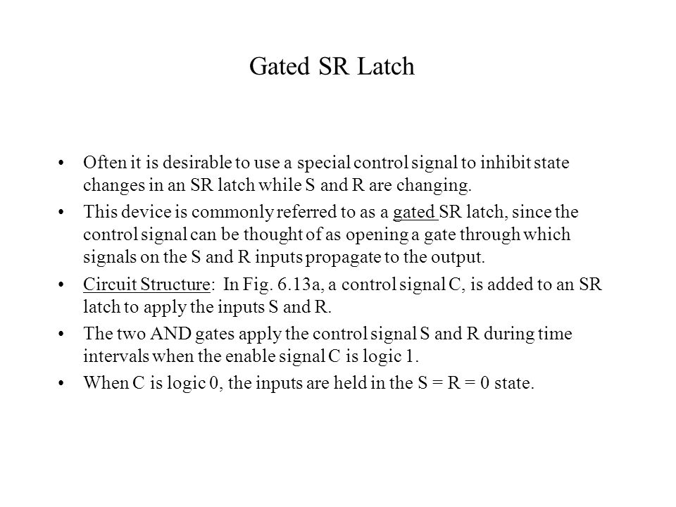 Gated SR Latch Often it is desirable to use a special control signal to inhibit state changes in an SR latch while S and R are changing. This device i