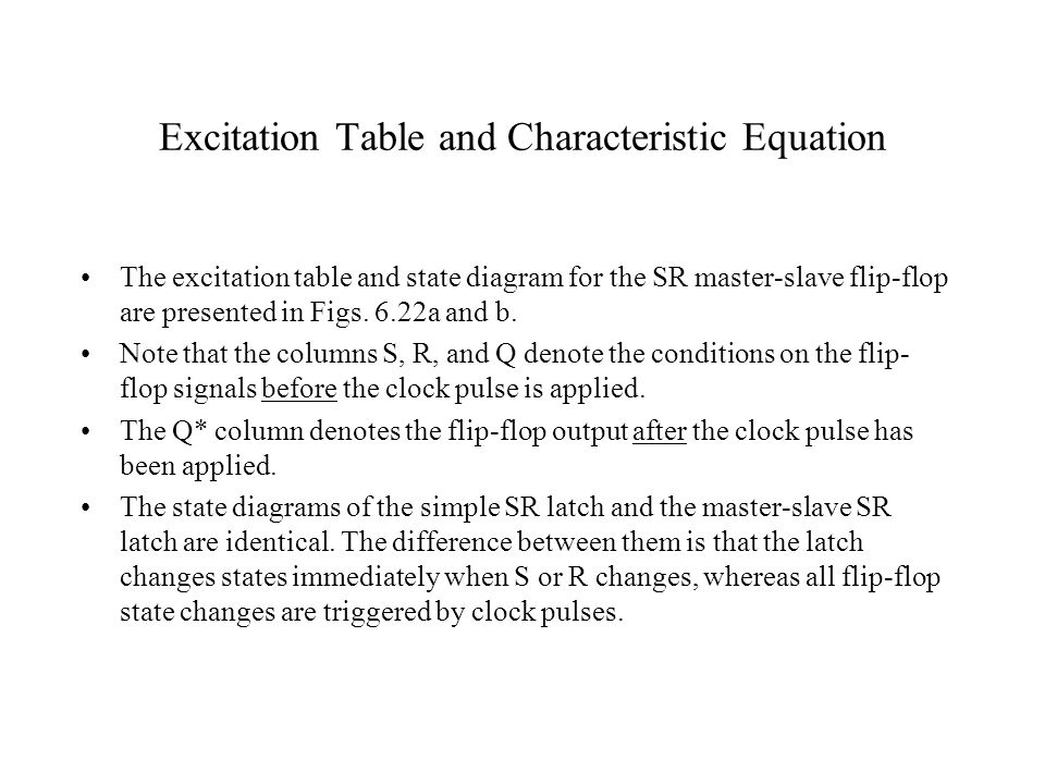 Excitation Table and Characteristic Equation The excitation table and state diagram for the SR master-slave flip-flop are presented in Figs. 6.22a and
