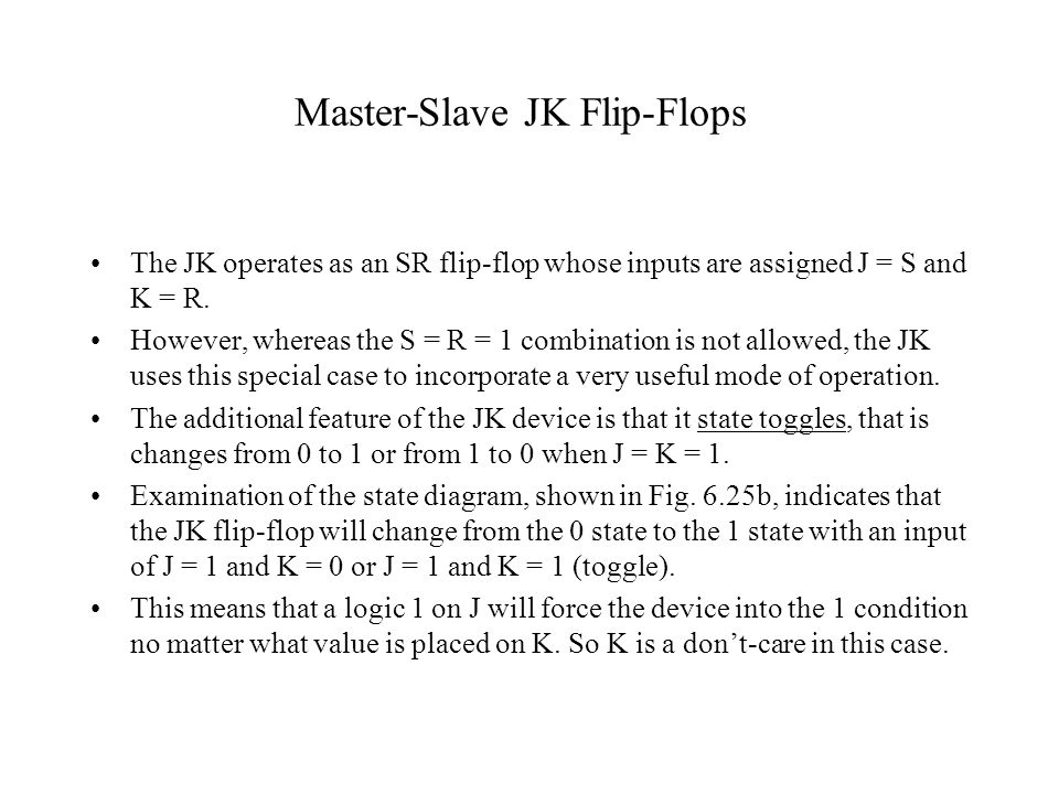 Master-Slave JK Flip-Flops The JK operates as an SR flip-flop whose inputs are assigned J = S and K = R. However, whereas the S = R = 1 combination is