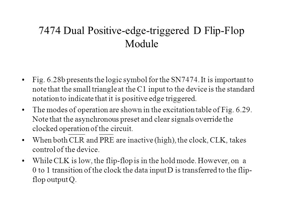 7474 Dual Positive-edge-triggered D Flip-Flop Module Fig. 6.28b presents the logic symbol for the SN7474. It is important to note that the small trian