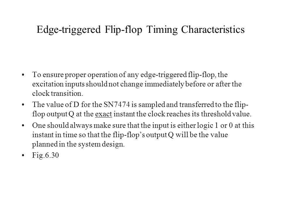 Edge-triggered Flip-flop Timing Characteristics To ensure proper operation of any edge-triggered flip-flop, the excitation inputs should not change im