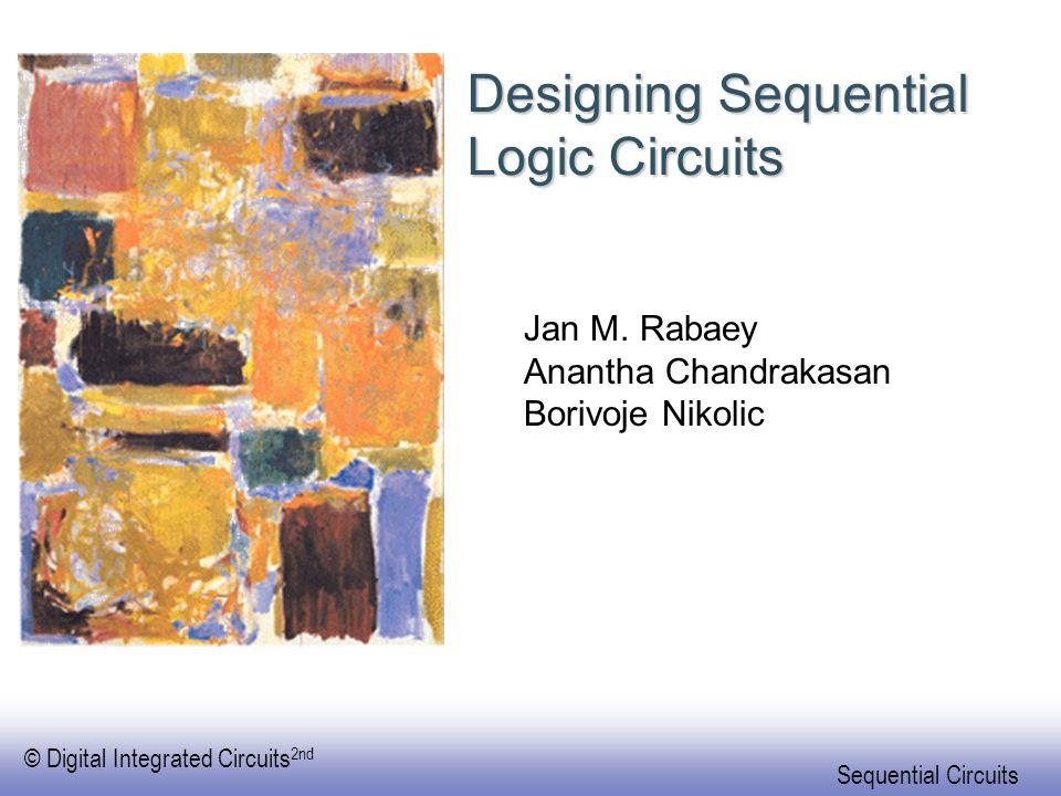 © Digital Integrated Circuits 2nd Sequential Circuits Designing Sequential Logic Circuits Jan M. Rabaey Anantha Chandrakasan Borivoje Nikolic