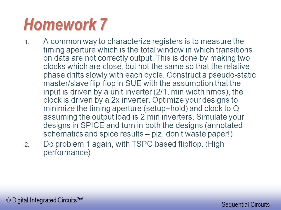 © Digital Integrated Circuits 2nd Sequential Circuits Homework 7 1. A common way to characterize registers is to measure the timing aperture which is