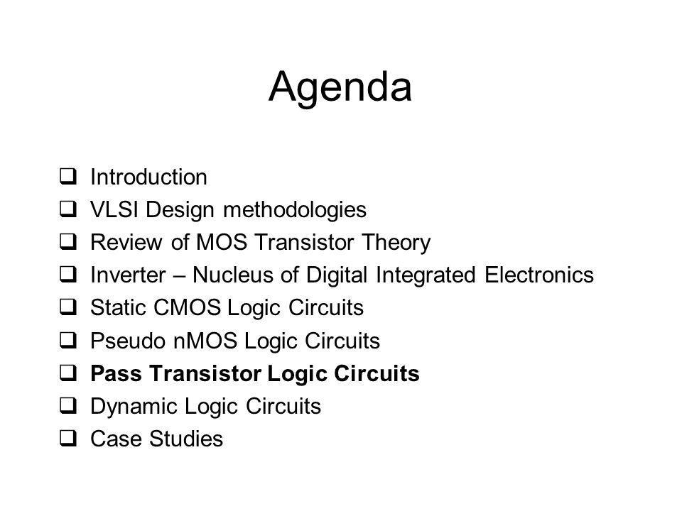 Agenda  Introduction  VLSI Design methodologies  Review of MOS Transistor Theory  Inverter – Nucleus of Digital Integrated Electronics  Static CMOS Logic Circuits  Pseudo nMOS Logic Circuits  Pass Transistor Logic Circuits  Dynamic Logic Circuits  Case Studies