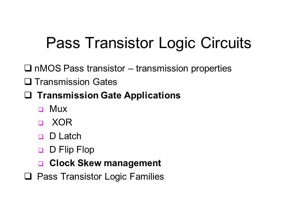 Pass Transistor Logic Circuits  nMOS Pass transistor – transmission properties  Transmission Gates  Transmission Gate Applications  Mux  XOR  D Latch  D Flip Flop  Clock Skew management  Pass Transistor Logic Families
