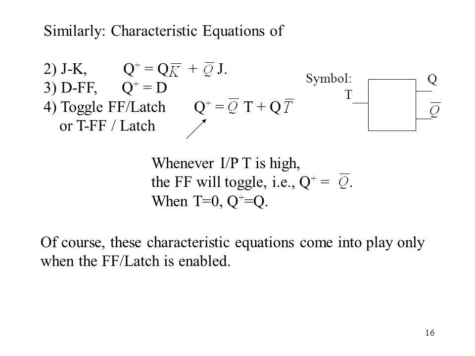 16 Similarly: Characteristic Equations of 2) J-K, Q + = Q + J. 3) D-FF, Q + = D 4) Toggle FF/Latch Q + = T + Q or T-FF / Latch Whenever I/P T is high,