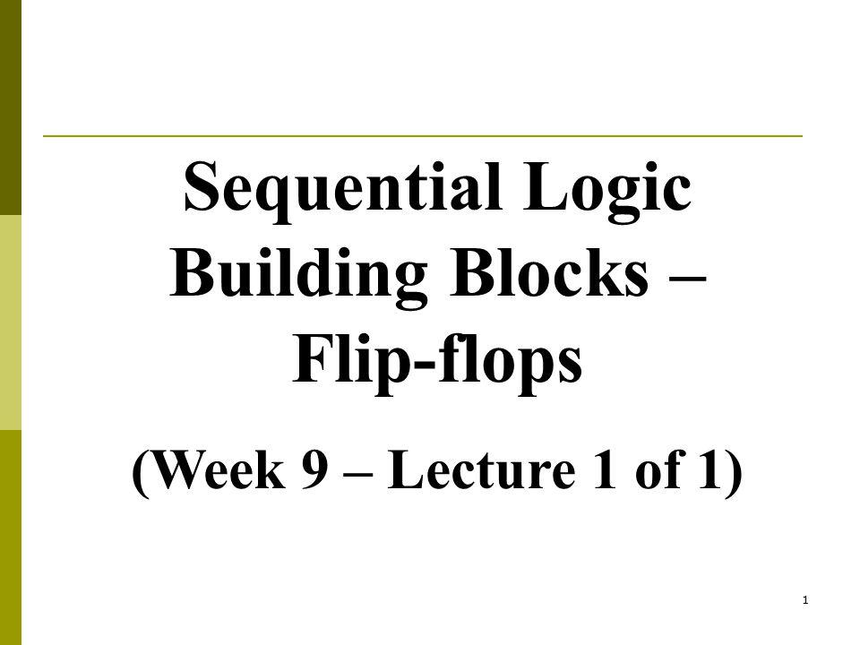1 Sequential Logic Building Blocks – Flip-flops (Week 9 – Lecture 1 of 1)