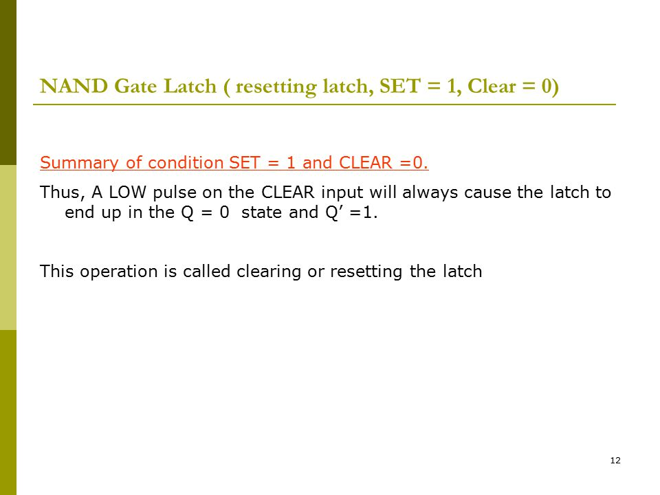 12 NAND Gate Latch ( resetting latch, SET = 1, Clear = 0) Summary of condition SET = 1 and CLEAR =0. Thus, A LOW pulse on the CLEAR input will always