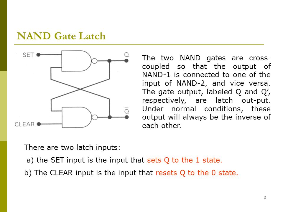 2 NAND Gate Latch The two NAND gates are cross- coupled so that the output of NAND-1 is connected to one of the input of NAND-2, and vice versa. The g