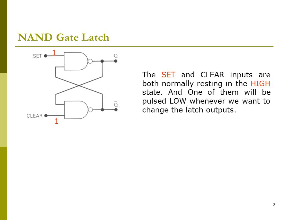 3 NAND Gate Latch The SET and CLEAR inputs are both normally resting in the HIGH state. And One of them will be pulsed LOW whenever we want to change
