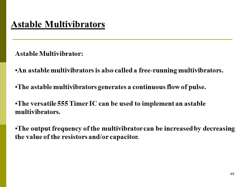 49 Astable Multivibrators Astable Multivibrator: An astable multivibrators is also called a free-running multivibrators. The astable multivibrators ge