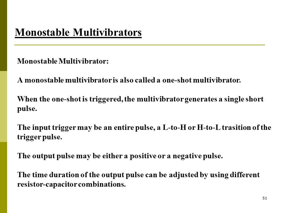 51 Monostable Multivibrators Monostable Multivibrator: A monostable multivibrator is also called a one-shot multivibrator. When the one-shot is trigge