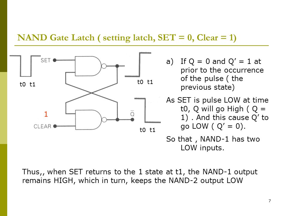 7 NAND Gate Latch ( setting latch, SET = 0, Clear = 1) t0 t1 a)If Q = 0 and Q' = 1 at prior to the occurrence of the pulse ( the previous state) As SE