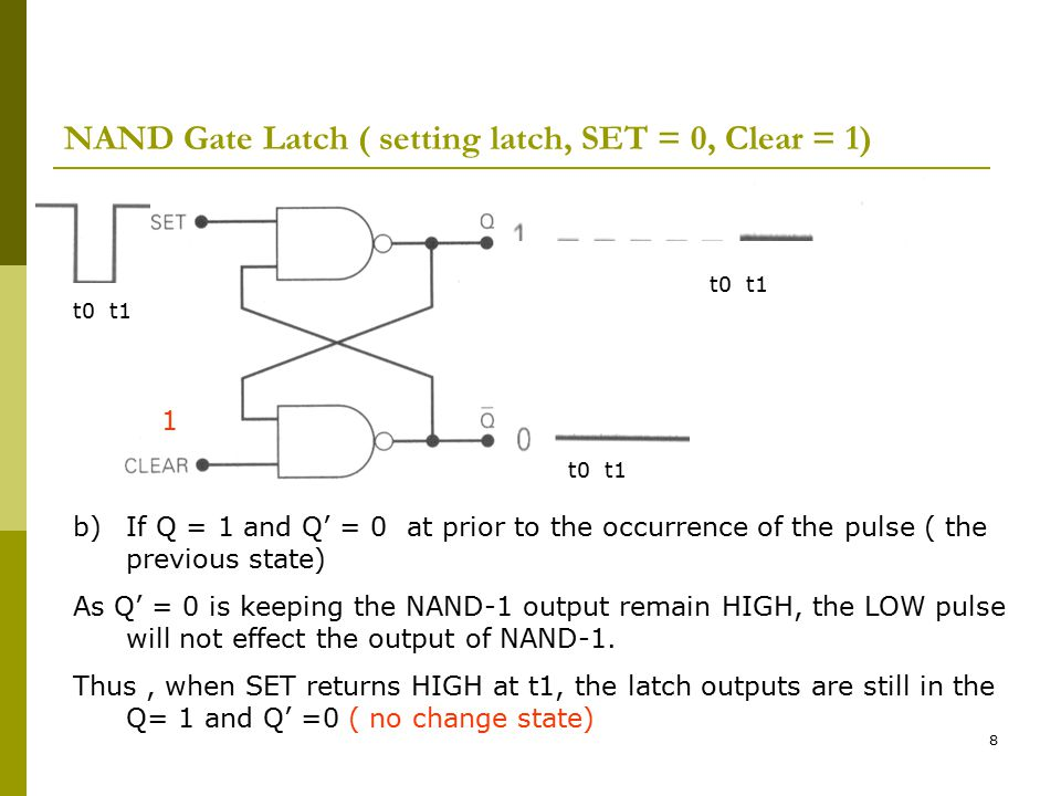 8 NAND Gate Latch ( setting latch, SET = 0, Clear = 1) t0 t1 1 b)If Q = 1 and Q' = 0 at prior to the occurrence of the pulse ( the previous state) As