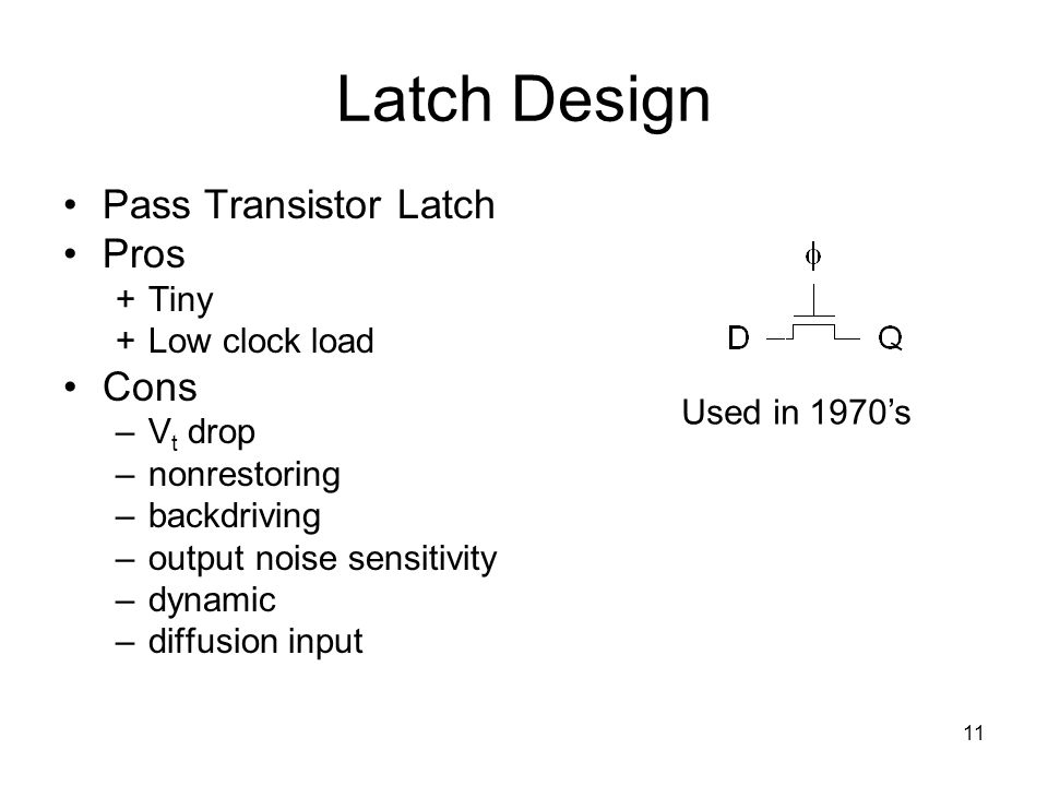 11 Latch Design Pass Transistor Latch Pros +Tiny +Low clock load Cons –V t drop –nonrestoring –backdriving –output noise sensitivity –dynamic –diffusi