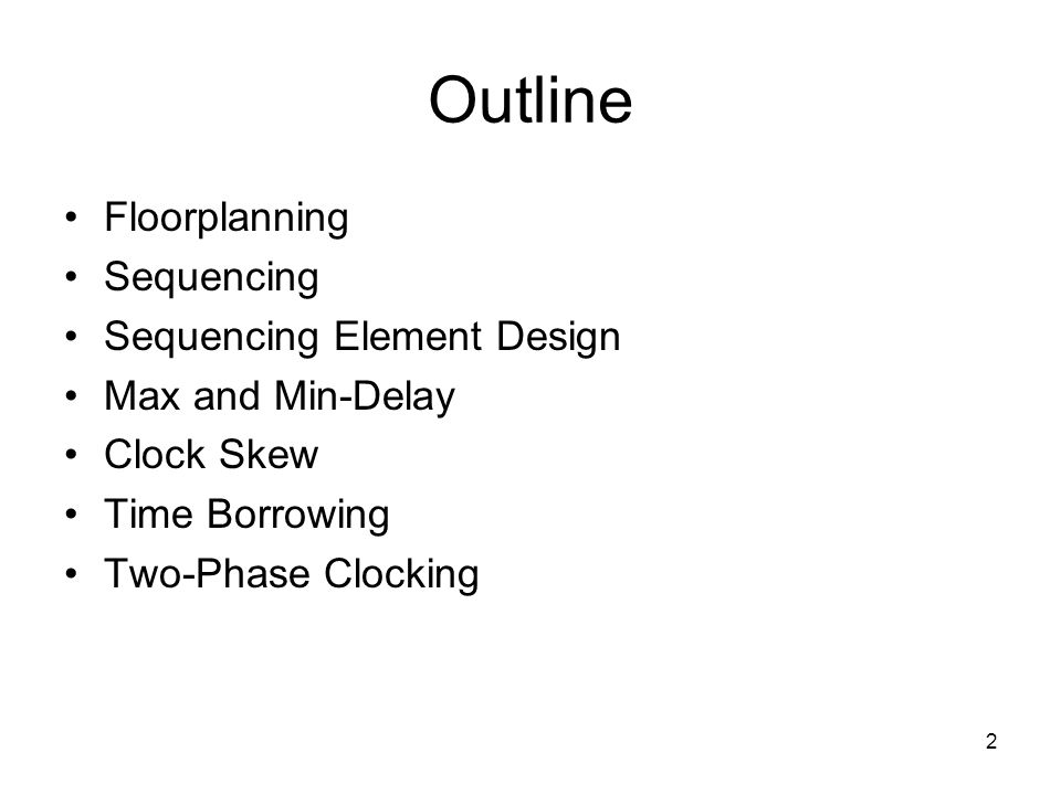 2 Outline Floorplanning Sequencing Sequencing Element Design Max and Min-Delay Clock Skew Time Borrowing Two-Phase Clocking