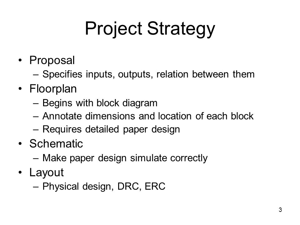 3 Project Strategy Proposal –Specifies inputs, outputs, relation between them Floorplan –Begins with block diagram –Annotate dimensions and location o