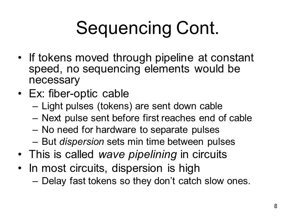 8 Sequencing Cont. If tokens moved through pipeline at constant speed, no sequencing elements would be necessary Ex: fiber-optic cable –Light pulses (