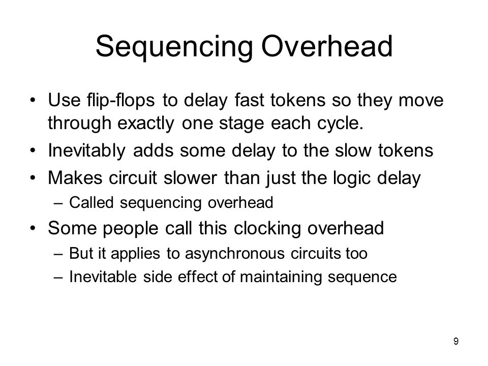 9 Sequencing Overhead Use flip-flops to delay fast tokens so they move through exactly one stage each cycle. Inevitably adds some delay to the slow to