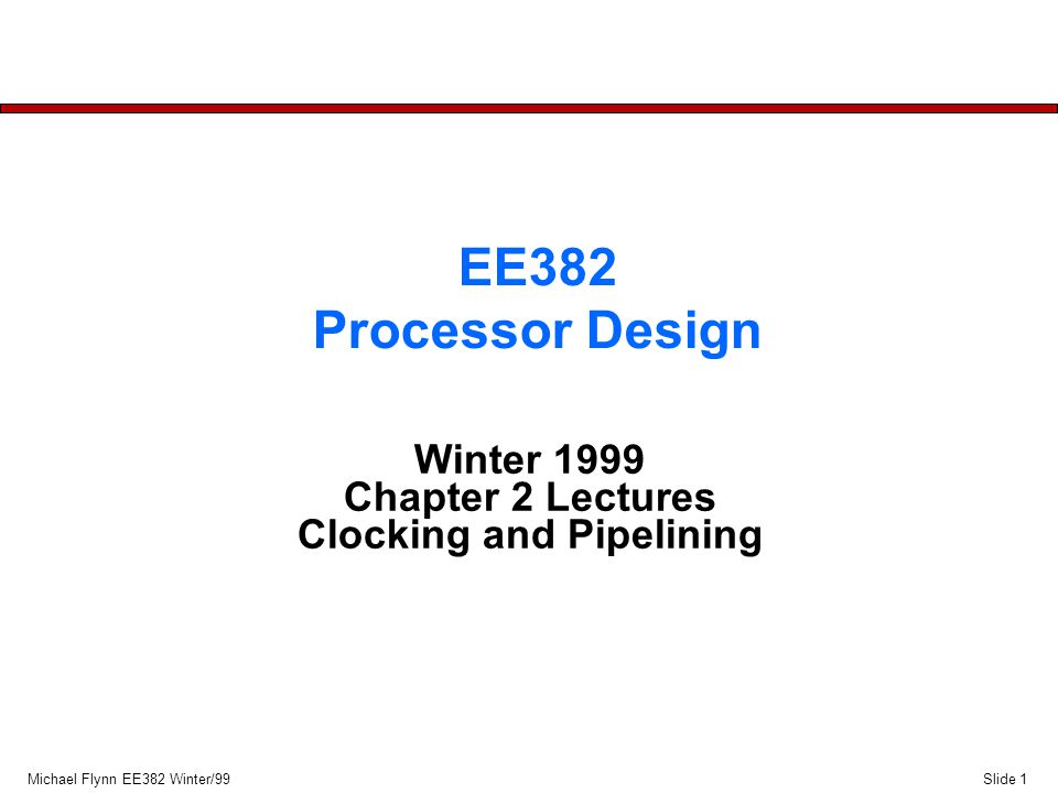 Slide 1Michael Flynn EE382 Winter/99 EE382 Processor Design Winter 1999 Chapter 2 Lectures Clocking and Pipelining