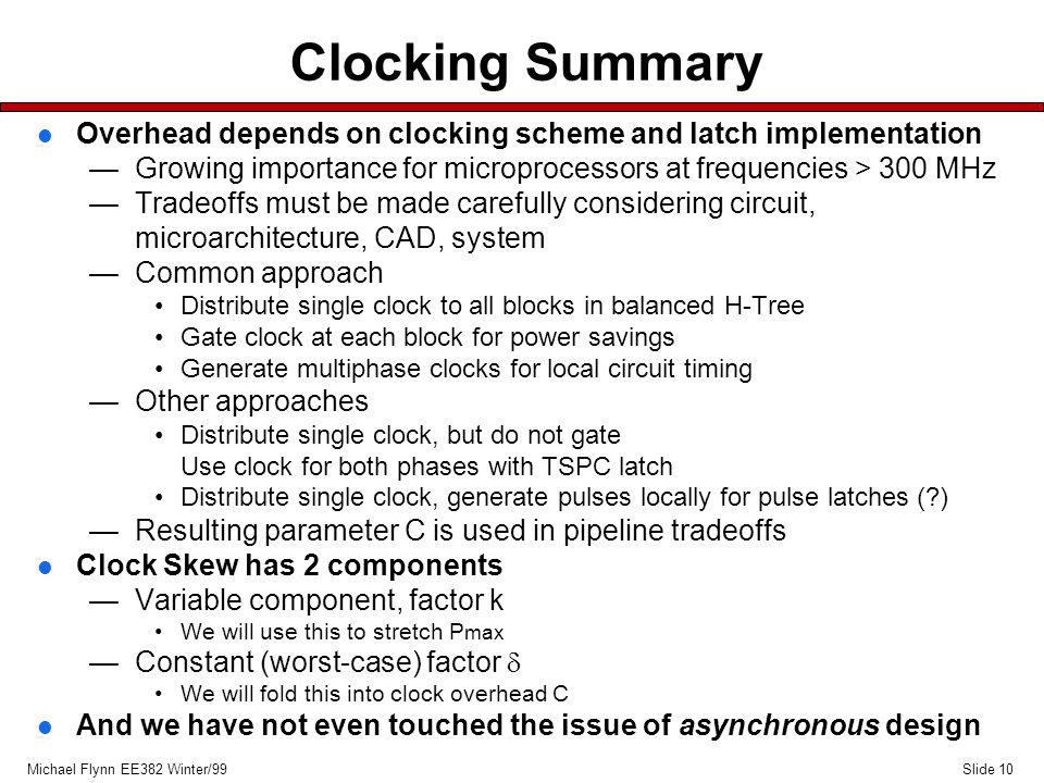 Slide 10Michael Flynn EE382 Winter/99 Clocking Summary l Overhead depends on clocking scheme and latch implementation —Growing importance for microprocessors at frequencies > 300 MHz —Tradeoffs must be made carefully considering circuit, microarchitecture, CAD, system —Common approach Distribute single clock to all blocks in balanced H-Tree Gate clock at each block for power savings Generate multiphase clocks for local circuit timing —Other approaches Distribute single clock, but do not gate Use clock for both phases with TSPC latch Distribute single clock, generate pulses locally for pulse latches ( ) —Resulting parameter C is used in pipeline tradeoffs l Clock Skew has 2 components —Variable component, factor k We will use this to stretch P max —Constant (worst-case) factor  We will fold this into clock overhead C l And we have not even touched the issue of asynchronous design
