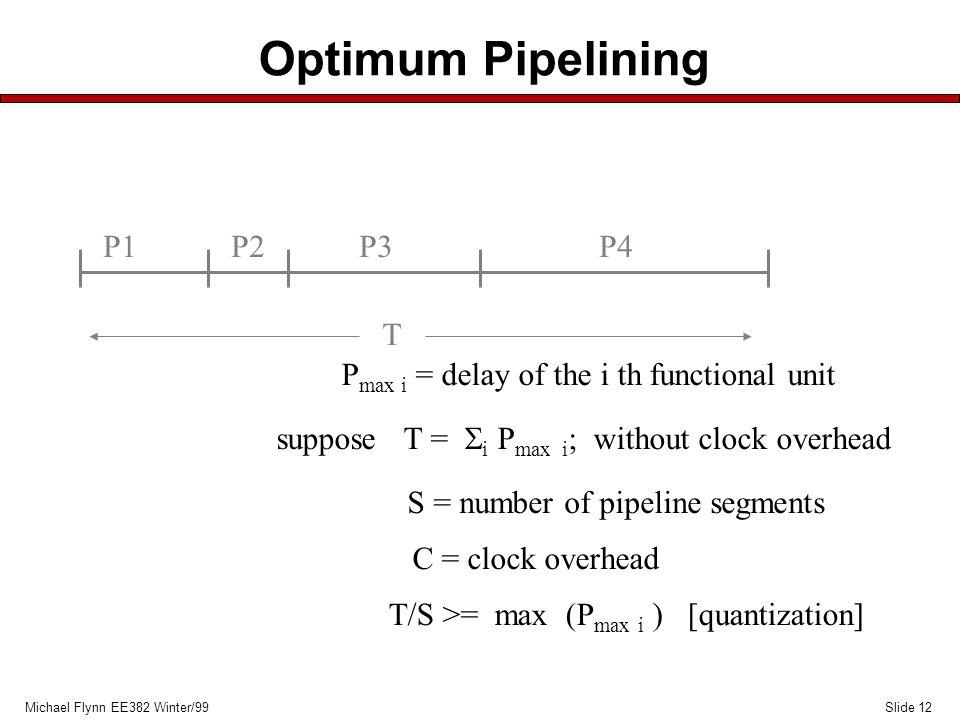 Slide 12Michael Flynn EE382 Winter/99 Optimum Pipelining P1P2P3P4 T suppose T =  i P max i ; without clock overhead S = number of pipeline segments C = clock overhead T/S >= max (P max i ) [quantization] P max i = delay of the i th functional unit