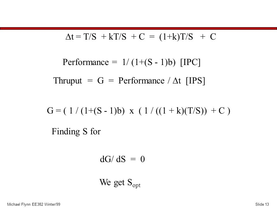 Slide 13Michael Flynn EE382 Winter/99  t = T/S + kT/S + C = (1+k)T/S + C Performance = 1/ (1+(S - 1)b) [IPC] Thruput = G = Performance /  t [IPS] G = ( 1 / (1+(S - 1)b) x ( 1 / ((1 + k)(T/S)) + C ) Finding S for dG/ dS = 0 We get S opt